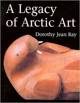 Dorothy Ray ,   A Legacy of Arctic Art      A legacy of Arctic art. Vancouver and Toronto: Douglas & McIntyre for the Univ. of Alaska Museum, 1996.